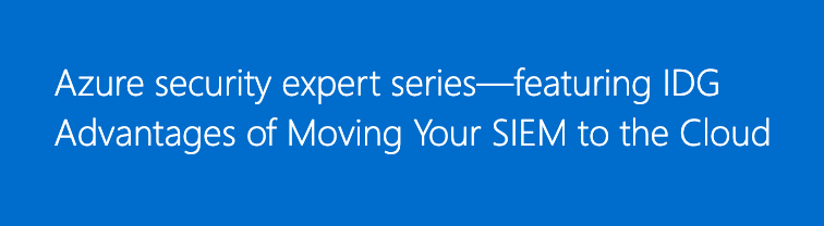 Microsoft Azure Security Expert Series – Featuring IDG Advantages of Moving Your SIEM to the Cloud